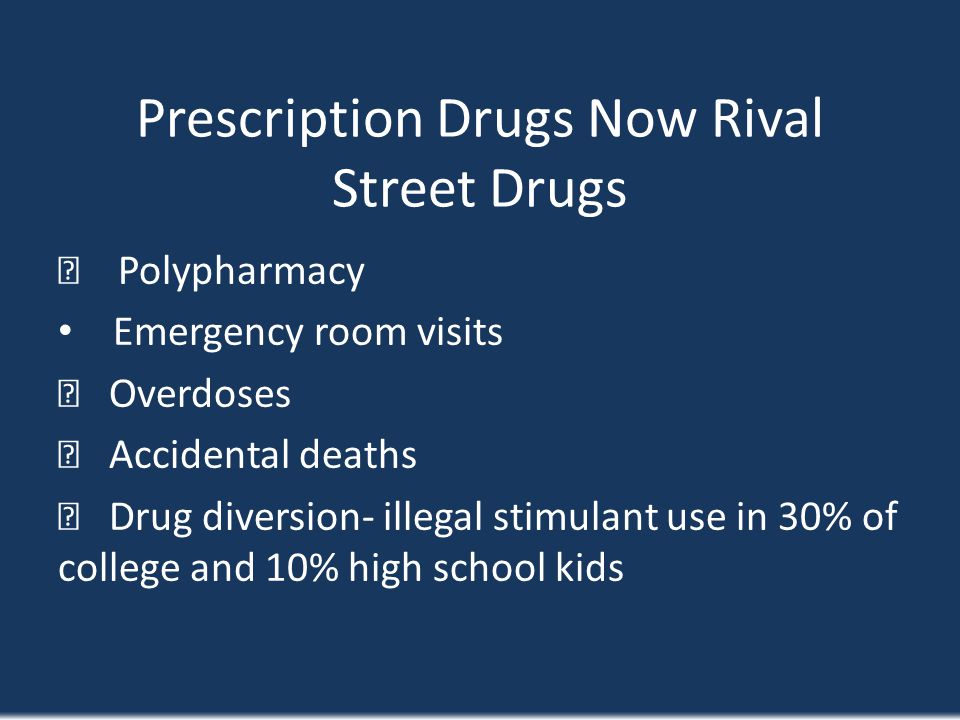 Prescription Drugs Now Rival Street Drugs Polypharmacy Emergency room visits Overdoses Accidental deaths Drug diversion- illegal stimulant use in 30%