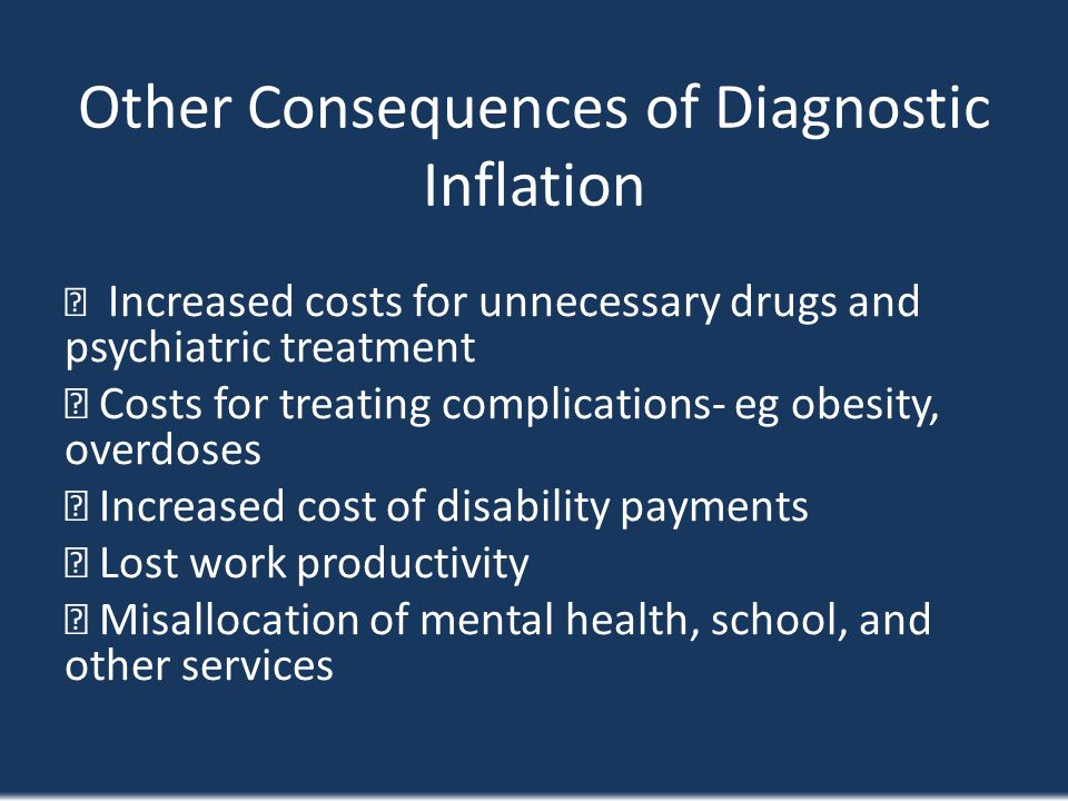 Other Consequences of Diagnostic Inflation Increased costs for unnecessary drugs and psychiatric treatment Costs for treating complications- eg obesit