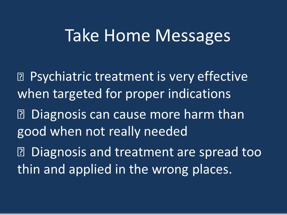 Take Home Messages Psychiatric treatment is very effective when targeted for proper indications Diagnosis can cause more harm than good when not reall