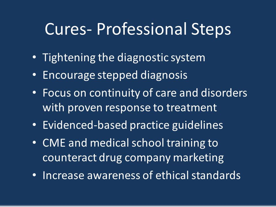 Cures- Professional Steps Tightening the diagnostic system Encourage stepped diagnosis Focus on continuity of care and disorders with proven response
