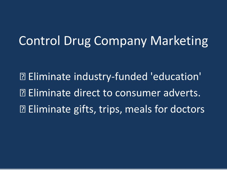 Control Drug Company Marketing Eliminate industry-funded 'education' Eliminate direct to consumer adverts. Eliminate gifts, trips, meals for doctors