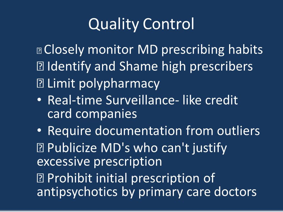 Quality Control Closely monitor MD prescribing habits Identify and Shame high prescribers Limit polypharmacy Real-time Surveillance- like credit card