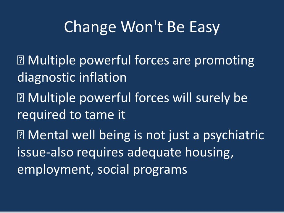 Change Won't Be Easy Multiple powerful forces are promoting diagnostic inflation Multiple powerful forces will surely be required to tame it Mental we