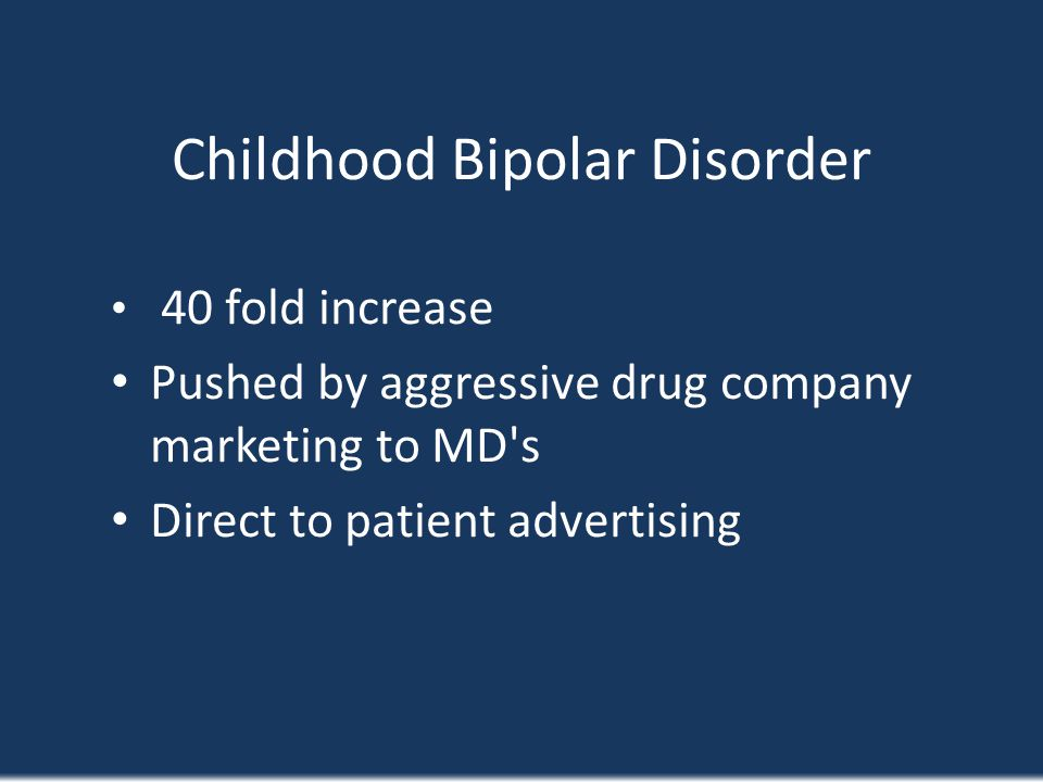 Childhood Bipolar Disorder 40 fold increase Pushed by aggressive drug company marketing to MD's Direct to patient advertising