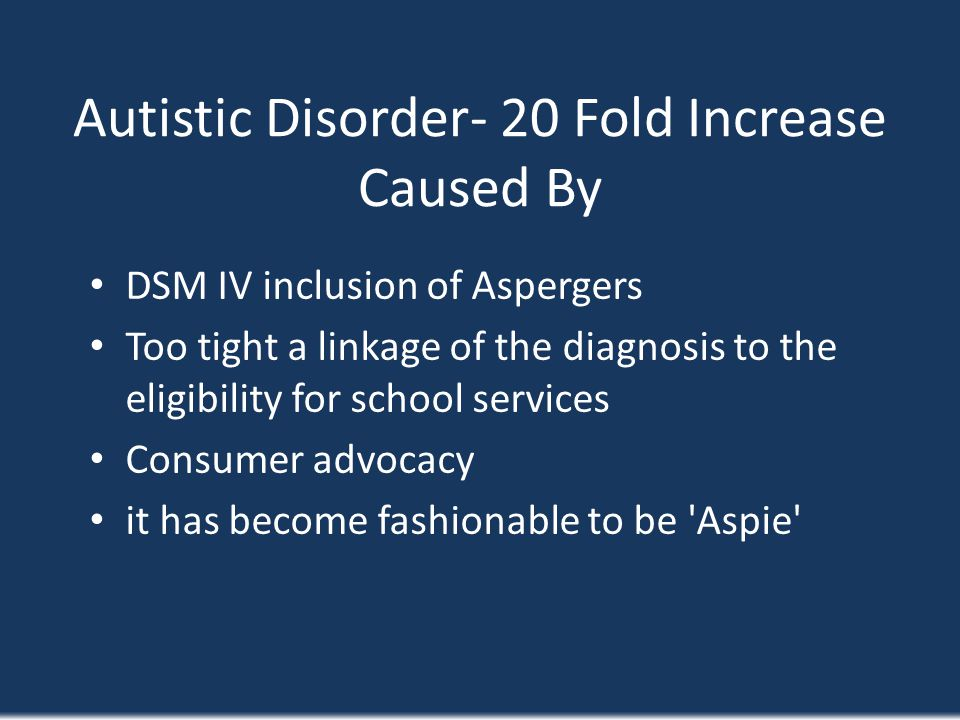 Autistic Disorder- 20 Fold Increase Caused By DSM IV inclusion of Aspergers Too tight a linkage of the diagnosis to the eligibility for school service