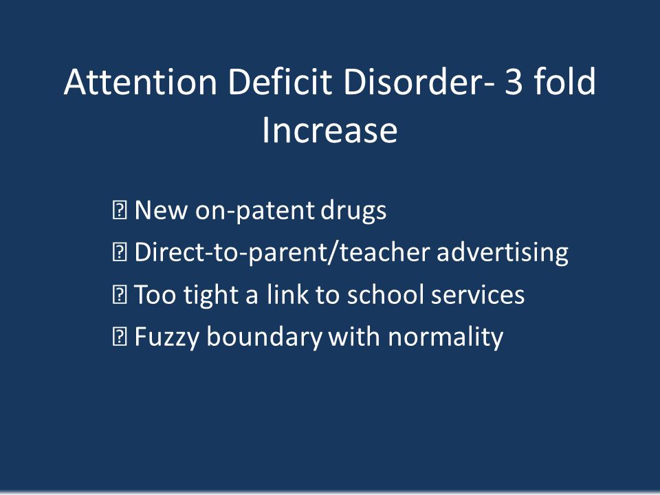 Attention Deficit Disorder- 3 fold Increase New on-patent drugs Direct-to-parent/teacher advertising Too tight a link to school services Fuzzy boundar