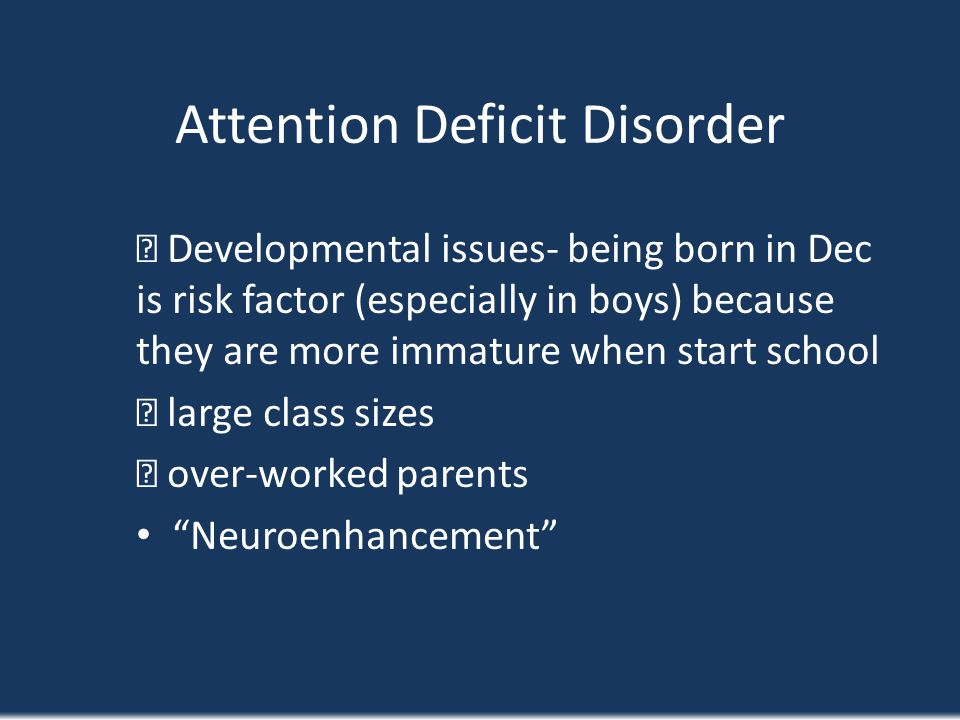 Attention Deficit Disorder Developmental issues- being born in Dec is risk factor (especially in boys) because they are more immature when start schoo