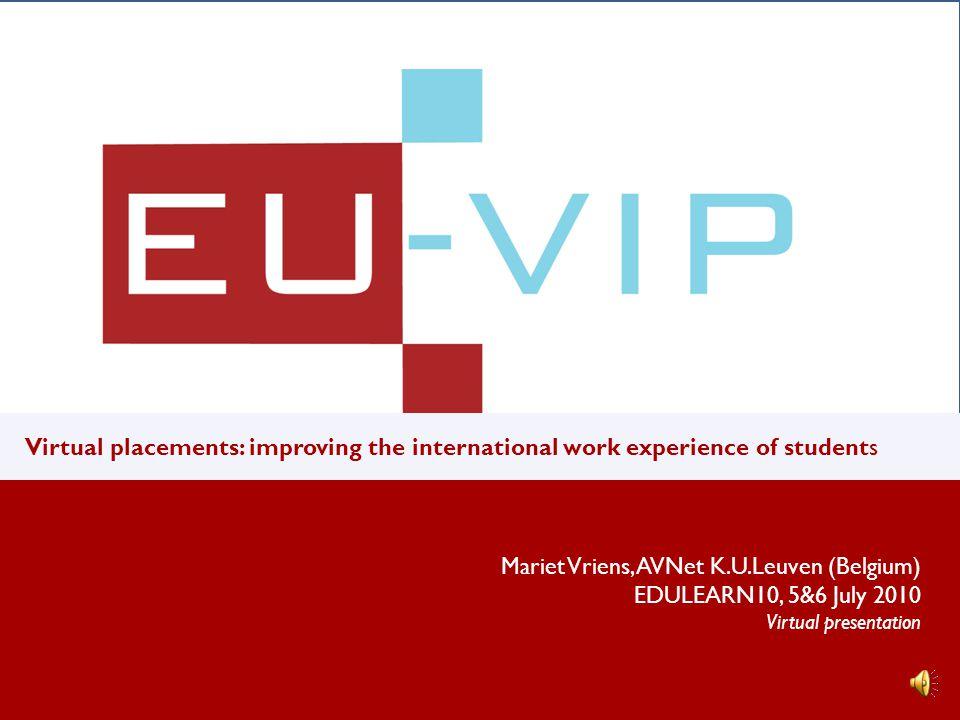 v u Virtual placements: improving the international work experience of students Mariet Vriens, AVNet K.U.Leuven (Belgium) EDULEARN10, 5&6 July 2010 Virtual presentation