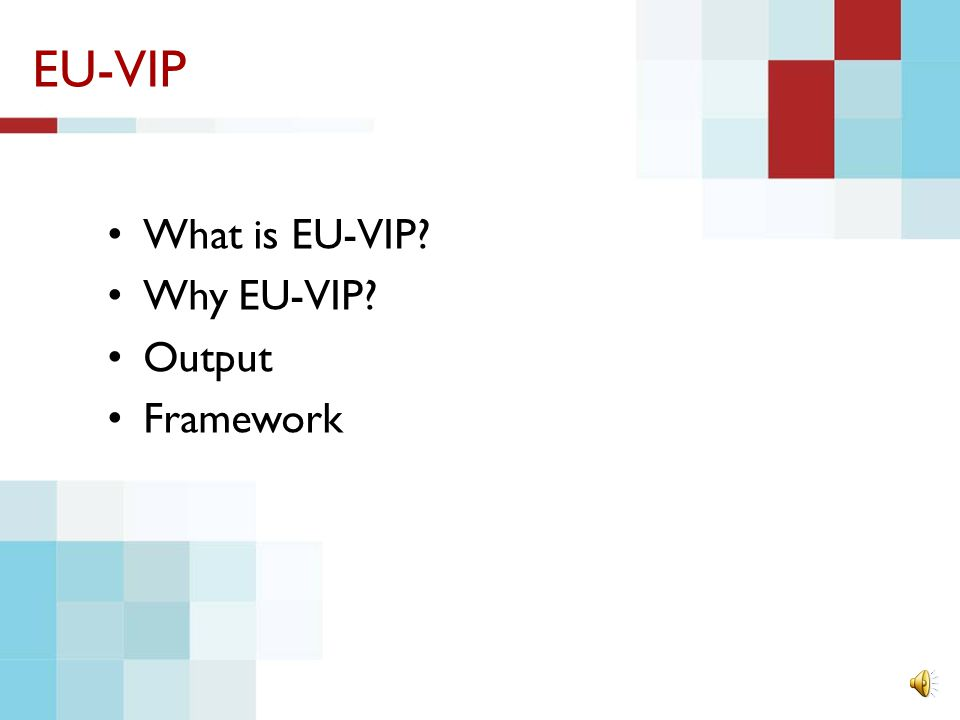 EU-VIP What is EU-VIP? Why EU-VIP? Output Framework