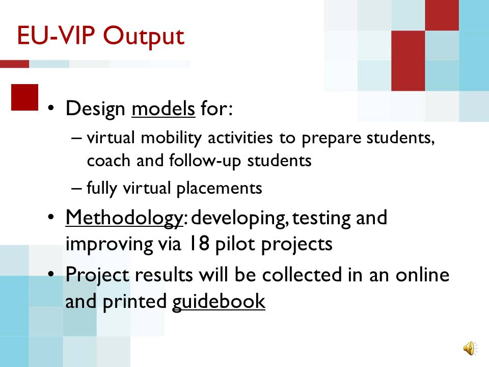 EU-VIP Output Design models for: – virtual mobility activities to prepare students, coach and follow-up students – fully virtual placements Methodology: developing, testing and improving via 18 pilot projects Project results will be collected in an online and printed guidebook