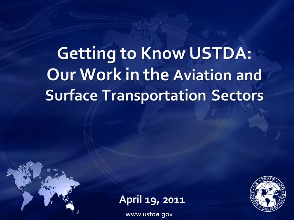 Getting to Know USTDA: Our Work in the Aviation and Surface Transportation Sectors April 19, 2011 www.ustda.gov