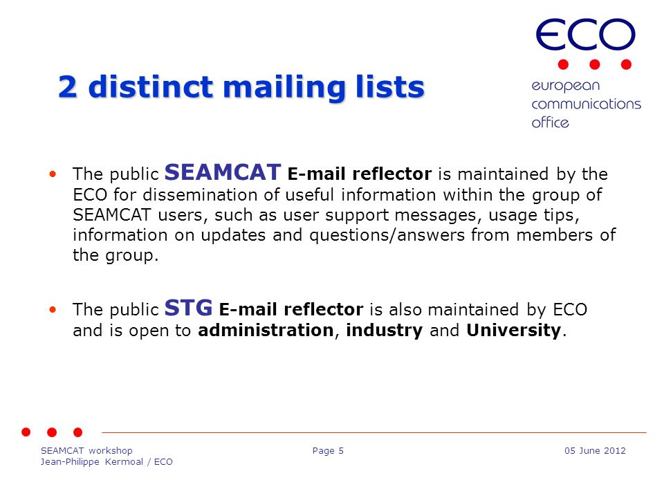 SEAMCAT workshop Jean-Philippe Kermoal / ECO Page 505 June 2012 2 distinct mailing lists The public SEAMCAT E-mail reflector is maintained by the ECO for dissemination of useful information within the group of SEAMCAT users, such as user support messages, usage tips, information on updates and questions/answers from members of the group.