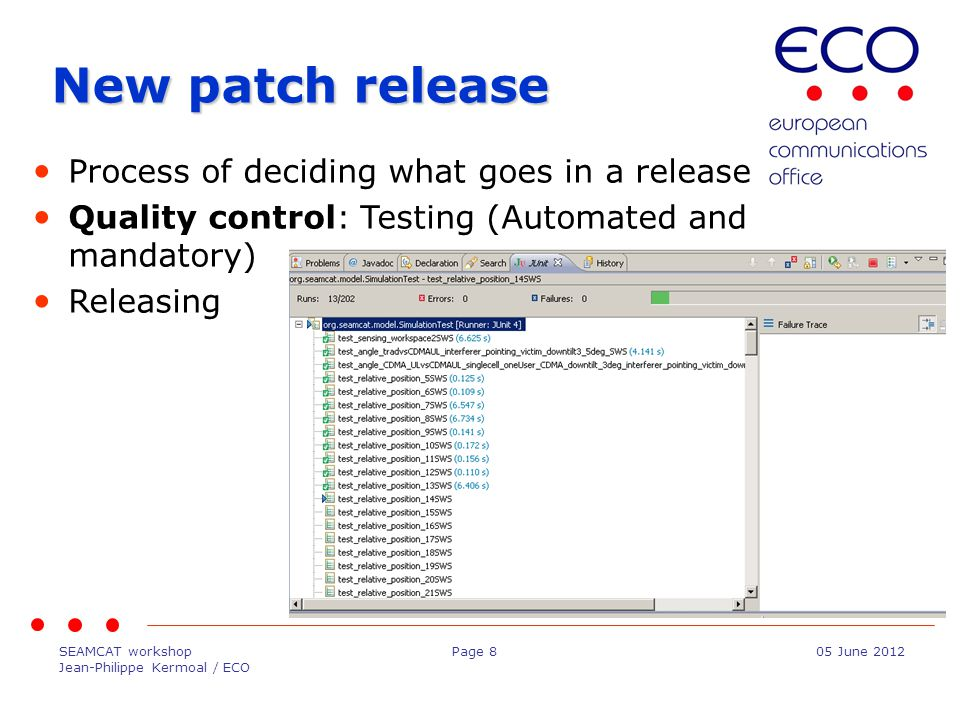 SEAMCAT workshop Jean-Philippe Kermoal / ECO Page 805 June 2012 New patch release Process of deciding what goes in a release Quality control: Testing (Automated and mandatory) Releasing