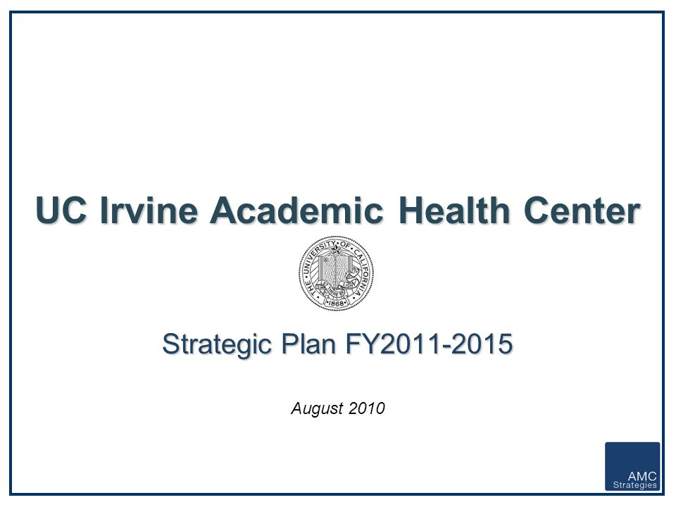 UC Irvine Academic Health Center – Strategic Plan FY2011-2015 - 1 - UC Irvine Academic Health Center Strategic Plan FY2011-2015 UC Irvine Academic Hea