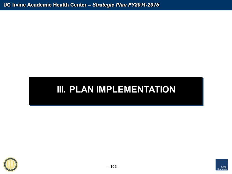 UC Irvine Academic Health Center – Strategic Plan FY2011-2015 - 103 - III. PLAN IMPLEMENTATION
