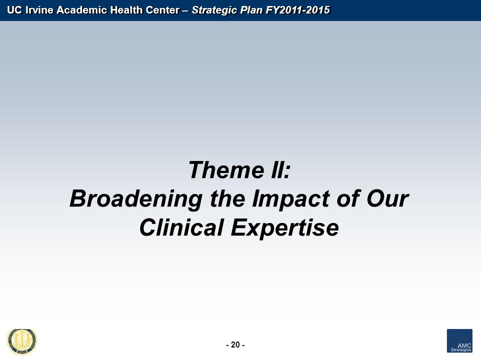 UC Irvine Academic Health Center – Strategic Plan FY2011-2015 - 20 - Theme II: Broadening the Impact of Our Clinical Expertise