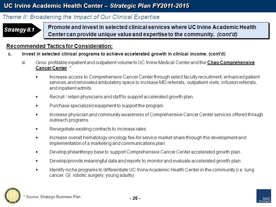 UC Irvine Academic Health Center – Strategic Plan FY2011-2015 - 26 - Recommended Tactics for Consideration: c.Invest in selected clinical programs to