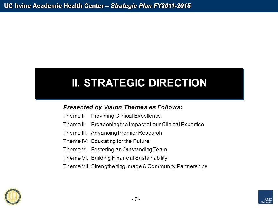 UC Irvine Academic Health Center – Strategic Plan FY2011-2015 - 7 - II. STRATEGIC DIRECTION Presented by Vision Themes as Follows: Theme I:Providing C