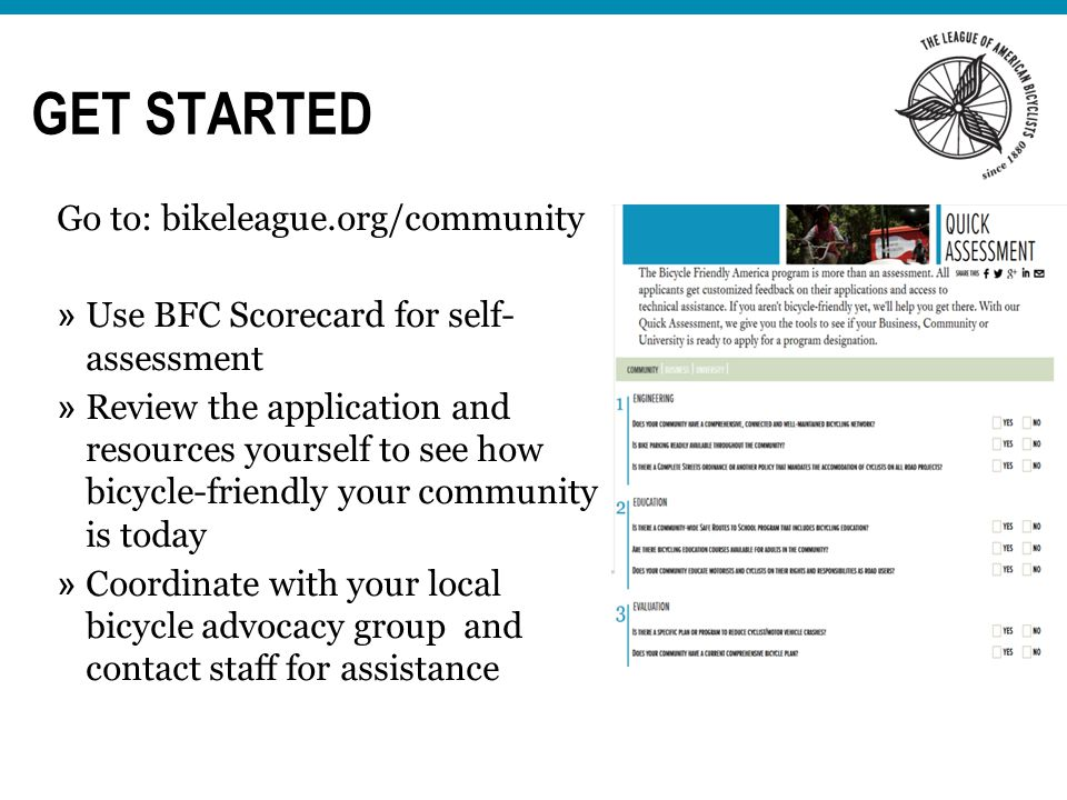 GET STARTED Go to: bikeleague.org/community » Use BFC Scorecard for self- assessment » Review the application and resources yourself to see how bicycle-friendly your community is today » Coordinate with your local bicycle advocacy group and contact staff for assistance