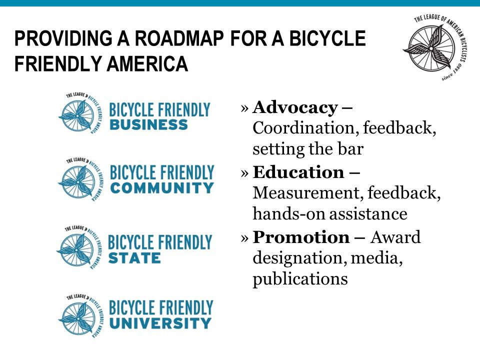 »Advocacy – Coordination, feedback, setting the bar »Education – Measurement, feedback, hands-on assistance »Promotion – Award designation, media, publications PROVIDING A ROADMAP FOR A BICYCLE FRIENDLY AMERICA