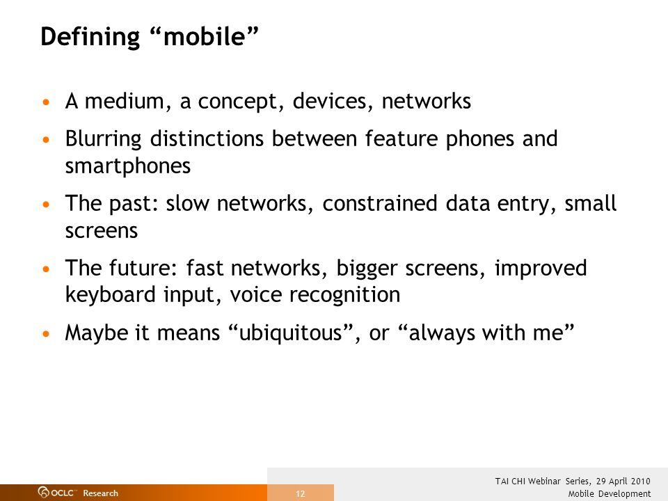 Research Mobile Development TAI CHI Webinar Series, 29 April 2010 12 Defining mobile A medium, a concept, devices, networks Blurring distinctions betw