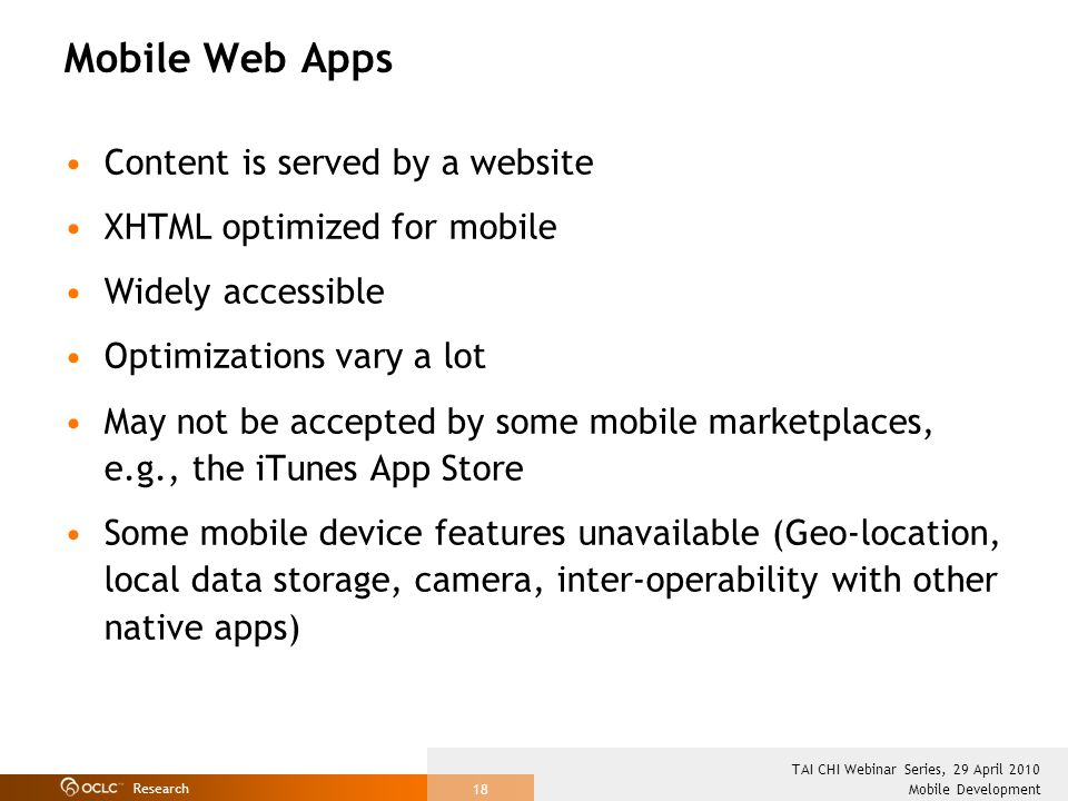 Research Mobile Development TAI CHI Webinar Series, 29 April 2010 18 Mobile Web Apps Content is served by a website XHTML optimized for mobile Widely