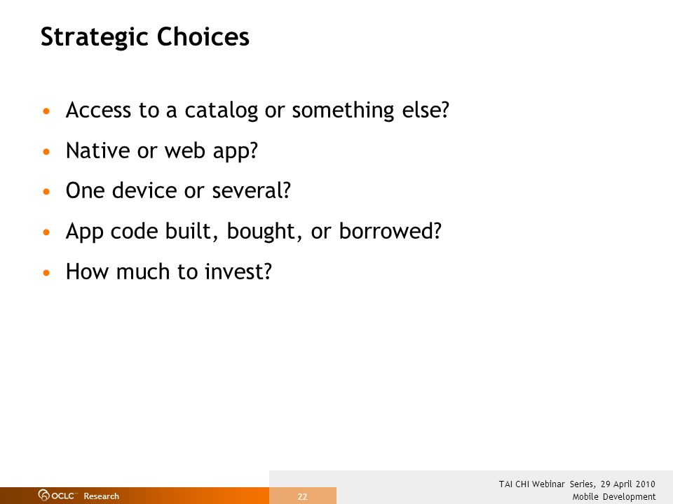 Research Mobile Development TAI CHI Webinar Series, 29 April 2010 22 Strategic Choices Access to a catalog or something else.