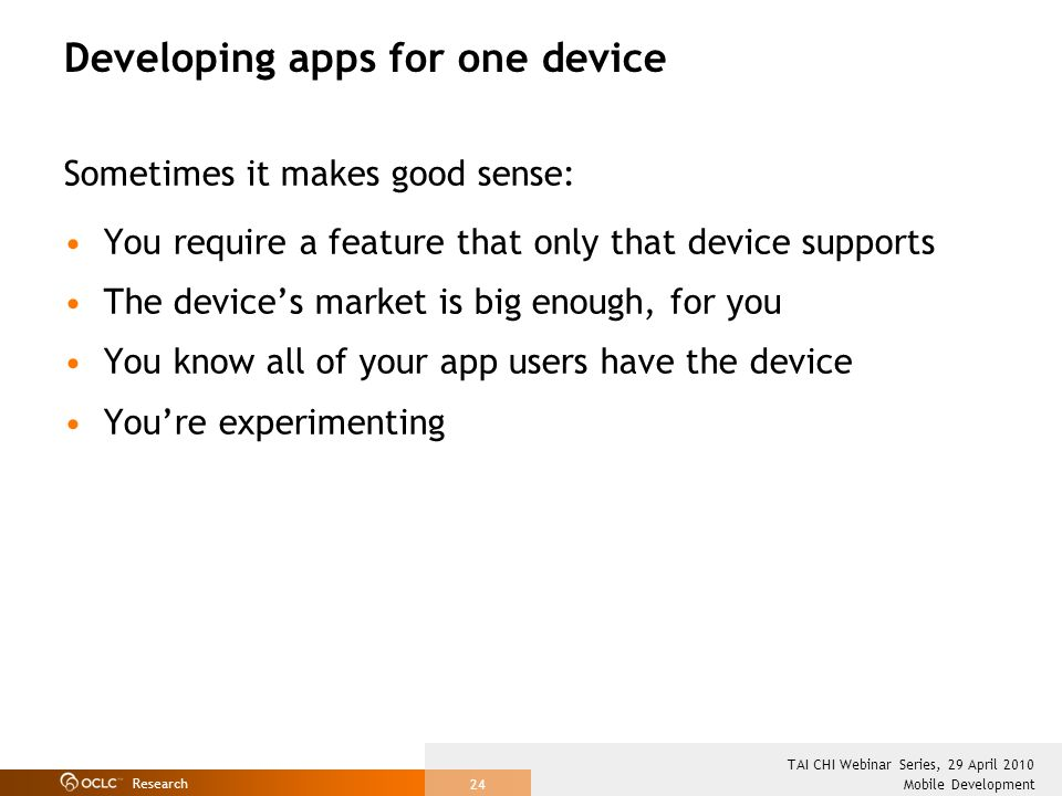 Research Mobile Development TAI CHI Webinar Series, 29 April 2010 24 Developing apps for one device Sometimes it makes good sense: You require a feature that only that device supports The devices market is big enough, for you You know all of your app users have the device Youre experimenting
