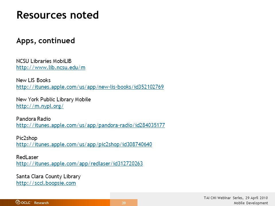 Research Mobile Development TAI CHI Webinar Series, 29 April 2010 39 Resources noted Apps, continued NCSU Libraries MobiLIB http://www.lib.ncsu.edu/m New LIS Books http://itunes.apple.com/us/app/new-lis-books/id352102769 New York Public Library Mobile http://m.nypl.org/ Pandora Radio http://itunes.apple.com/us/app/pandora-radio/id284035177 Pic2shop http://itunes.apple.com/us/app/pic2shop/id308740640 RedLaser http://itunes.apple.com/app/redlaser/id312720263 Santa Clara County Library http://sccl.boopsie.com