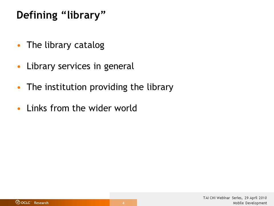 Research Mobile Development TAI CHI Webinar Series, 29 April 2010 4 Defining library The library catalog Library services in general The institution providing the library Links from the wider world