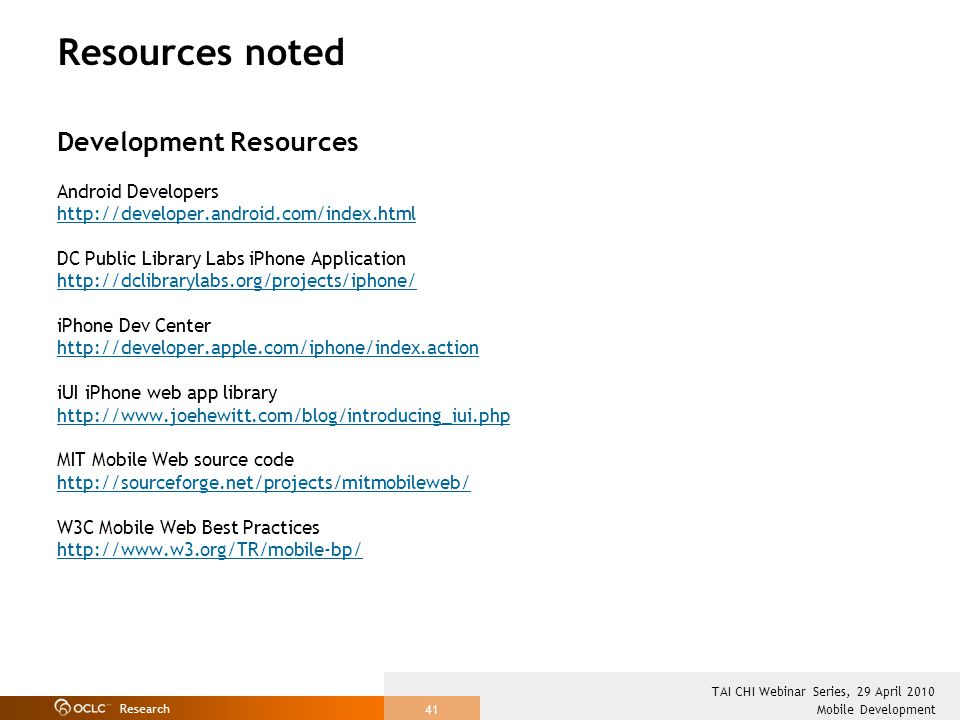 Research Mobile Development TAI CHI Webinar Series, 29 April 2010 41 Resources noted Development Resources Android Developers http://developer.android.com/index.html DC Public Library Labs iPhone Application http://dclibrarylabs.org/projects/iphone/ iPhone Dev Center http://developer.apple.com/iphone/index.action iUI iPhone web app library http://www.joehewitt.com/blog/introducing_iui.php MIT Mobile Web source code http://sourceforge.net/projects/mitmobileweb/ W3C Mobile Web Best Practices http://www.w3.org/TR/mobile-bp/