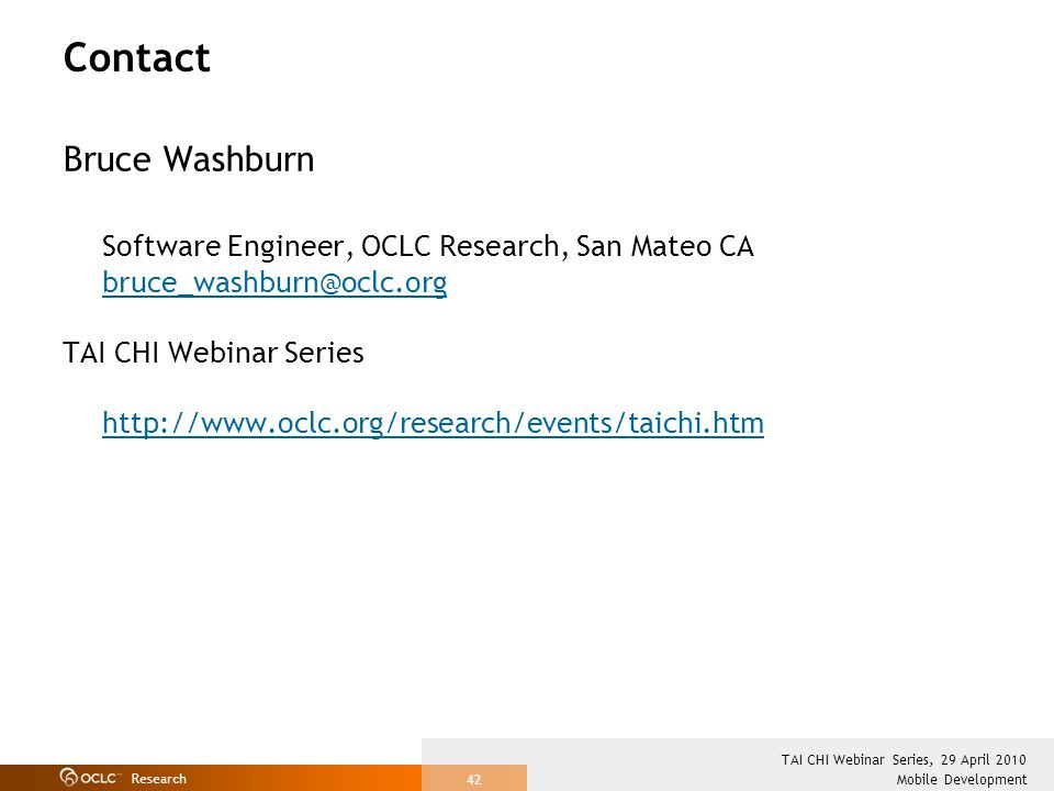 Research Mobile Development TAI CHI Webinar Series, 29 April 2010 42 Contact Bruce Washburn Software Engineer, OCLC Research, San Mateo CA bruce_washburn@oclc.org TAI CHI Webinar Series http://www.oclc.org/research/events/taichi.htm