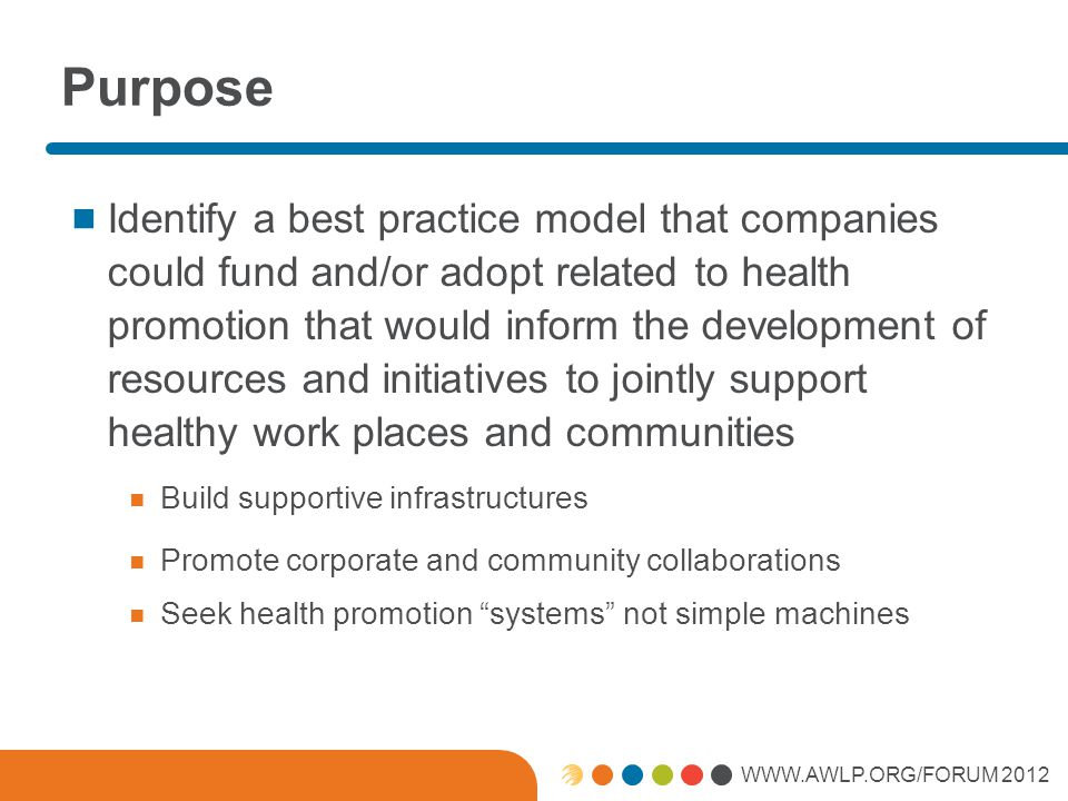 WWW.AWLP.ORG/FORUM 2012 Purpose Identify a best practice model that companies could fund and/or adopt related to health promotion that would inform the development of resources and initiatives to jointly support healthy work places and communities Build supportive infrastructures Promote corporate and community collaborations Seek health promotion systems not simple machines