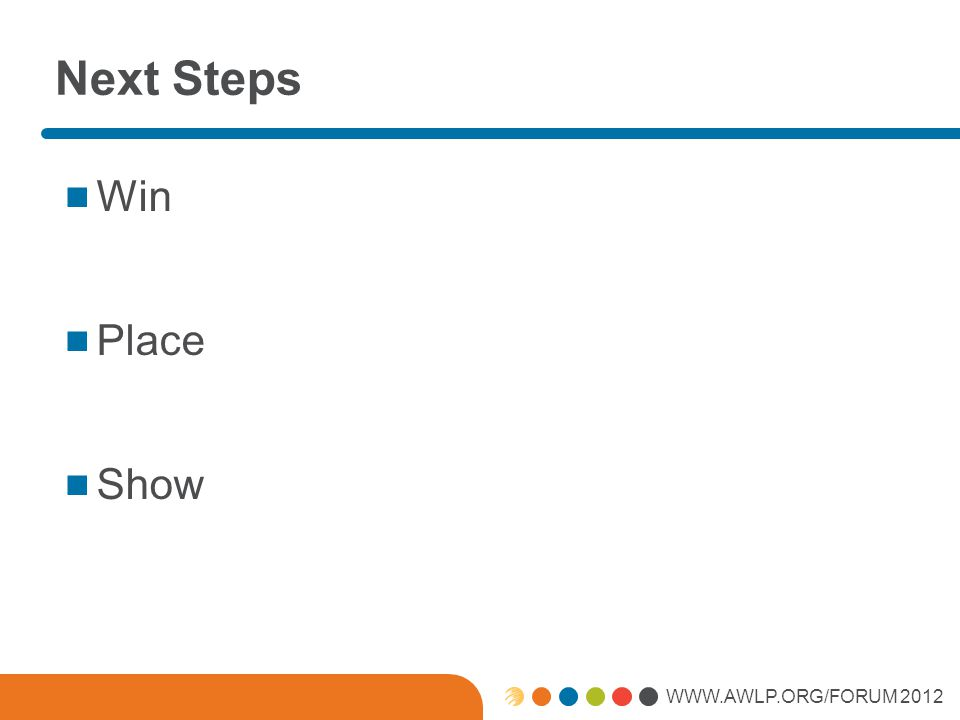 WWW.AWLP.ORG/FORUM 2012 Next Steps Win Place Show