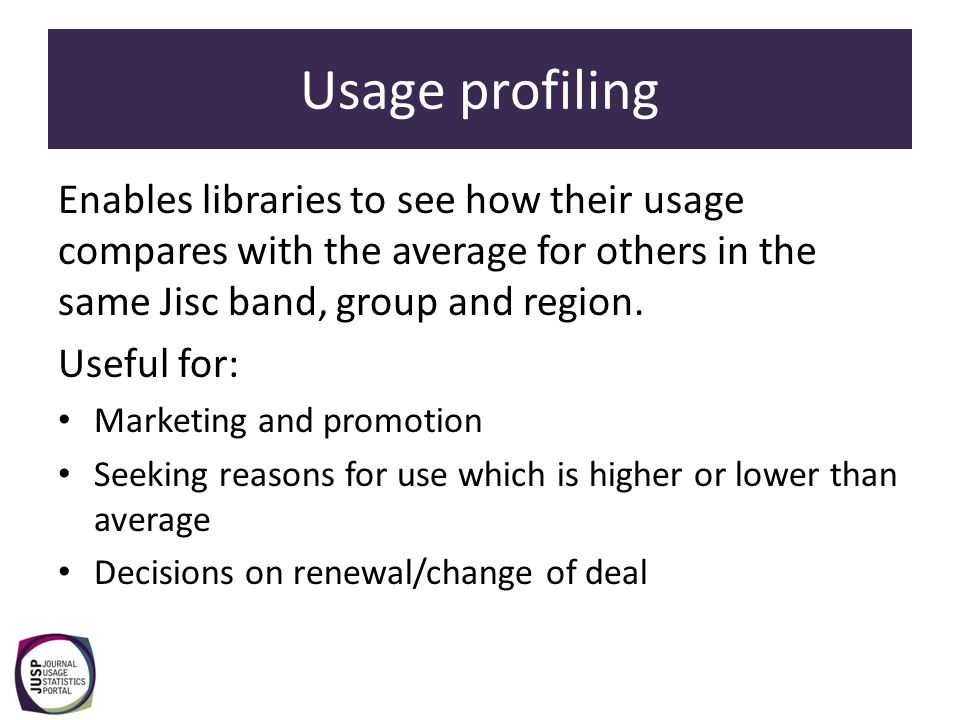 Usage profiling Enables libraries to see how their usage compares with the average for others in the same Jisc band, group and region. Useful for: Mar