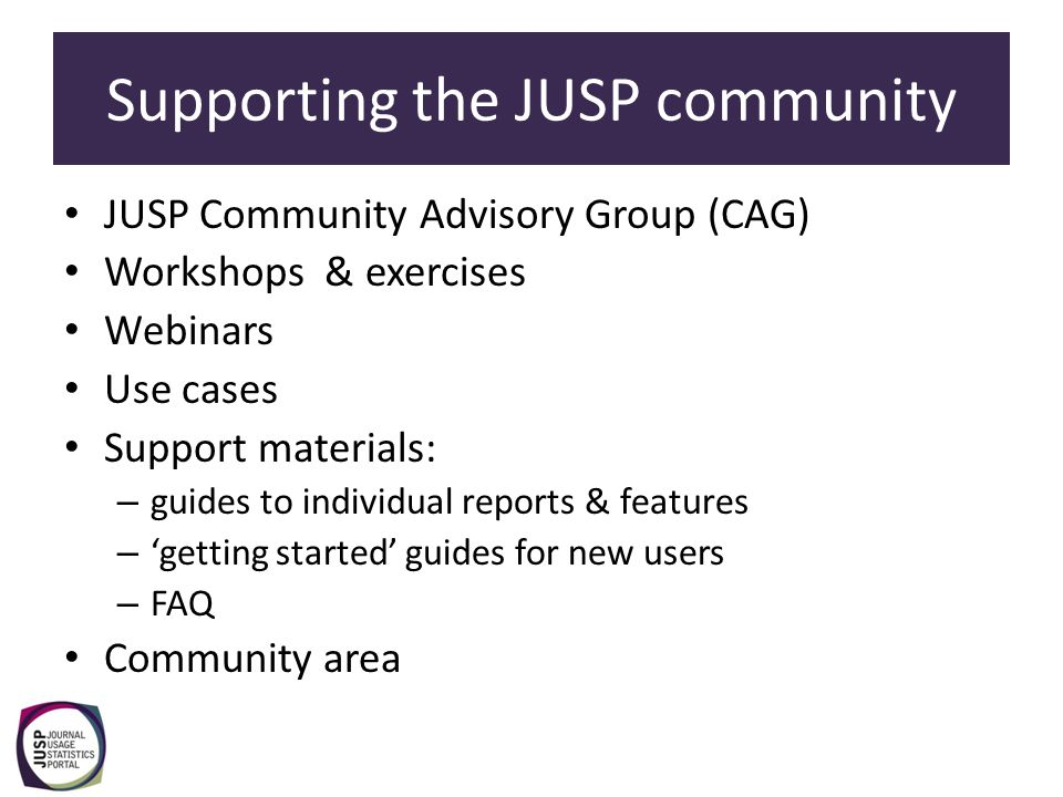 Supporting the JUSP community JUSP Community Advisory Group (CAG) Workshops & exercises Webinars Use cases Support materials: – guides to individual r