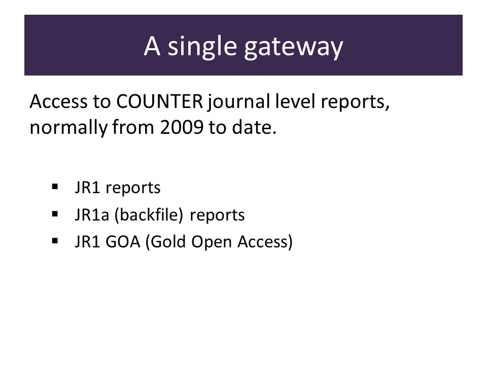 Access to COUNTER journal level reports, normally from 2009 to date. JR1 reports JR1a (backfile) reports JR1 GOA (Gold Open Access) A single gateway