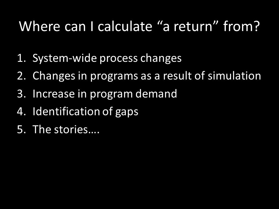 Where can I calculate a return from? 1.System-wide process changes 2.Changes in programs as a result of simulation 3.Increase in program demand 4.Iden