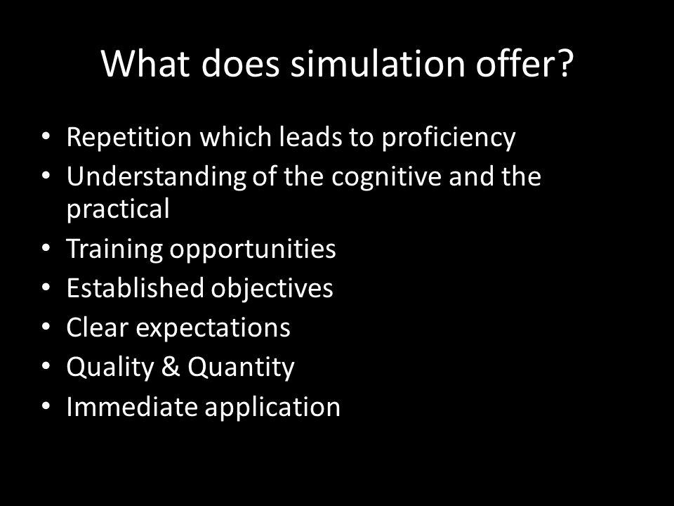 What does simulation offer? Repetition which leads to proficiency Understanding of the cognitive and the practical Training opportunities Established