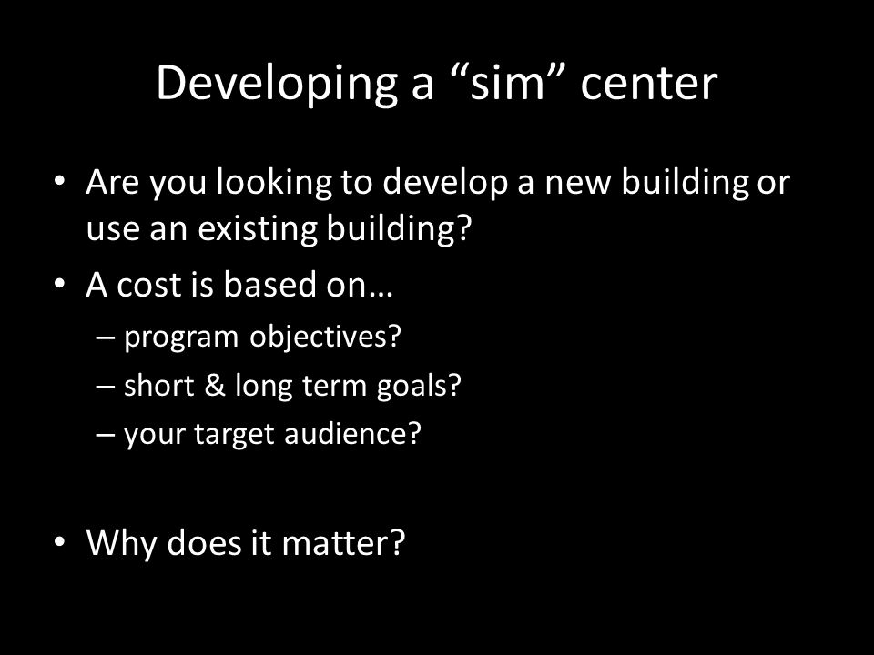 Developing a sim center Are you looking to develop a new building or use an existing building? A cost is based on… – program objectives? – short & lon