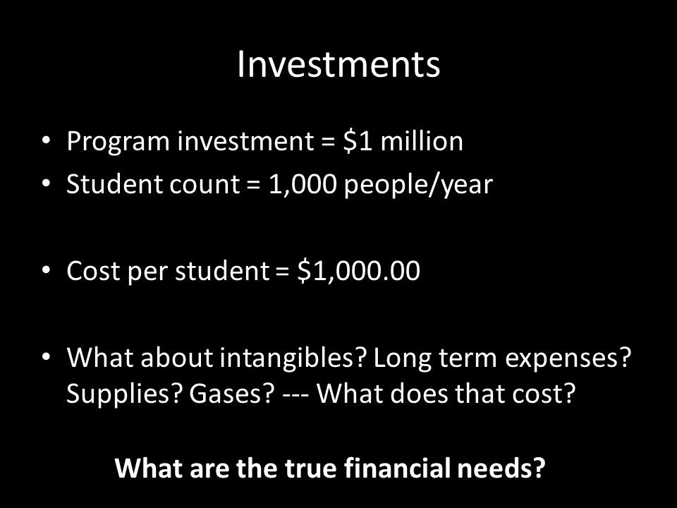 Investments Program investment = $1 million Student count = 1,000 people/year Cost per student = $1,000.00 What about intangibles? Long term expenses?