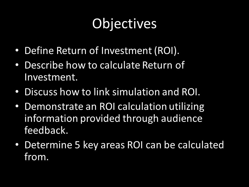Objectives Define Return of Investment (ROI). Describe how to calculate Return of Investment. Discuss how to link simulation and ROI. Demonstrate an R