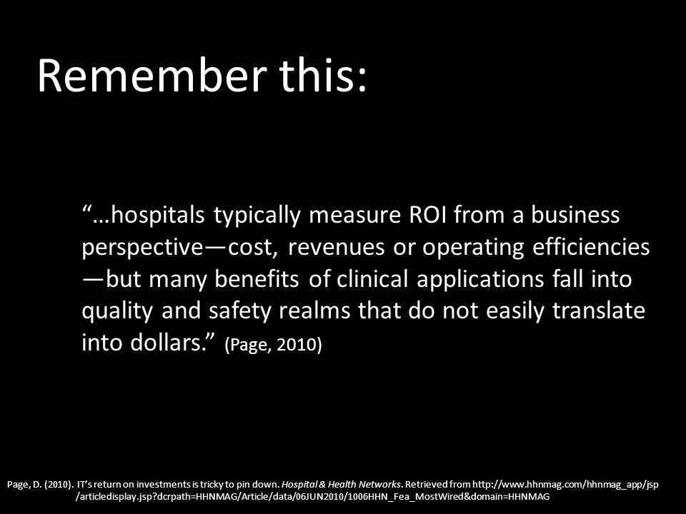 Remember this: …hospitals typically measure ROI from a business perspectivecost, revenues or operating efficiencies but many benefits of clinical appl