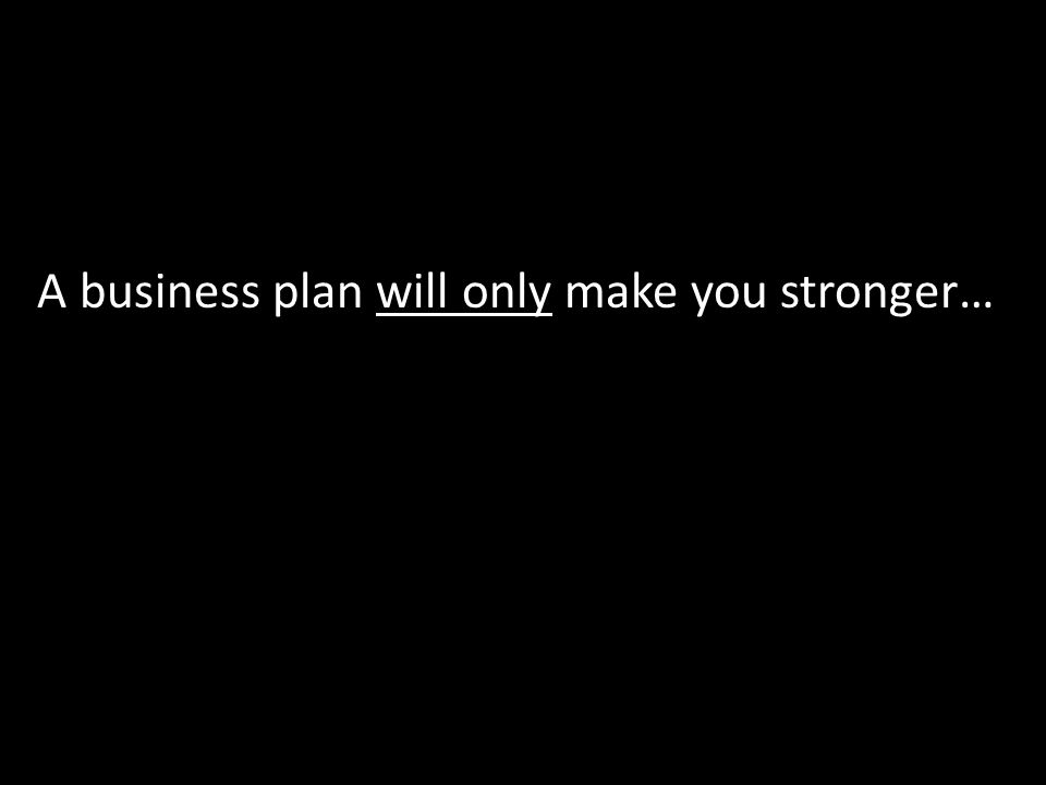 A business plan will only make you stronger…