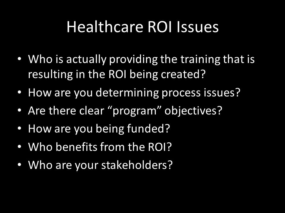Healthcare ROI Issues Who is actually providing the training that is resulting in the ROI being created? How are you determining process issues? Are t