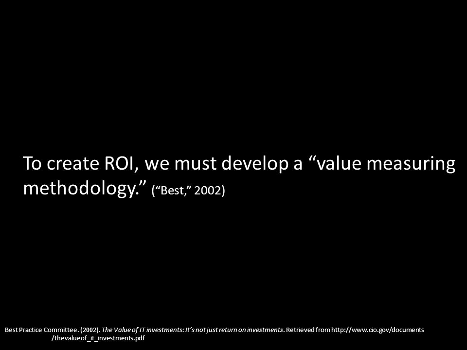 To create ROI, we must develop a value measuring methodology. (Best, 2002) Best Practice Committee. (2002). The Value of IT investments: Its not just