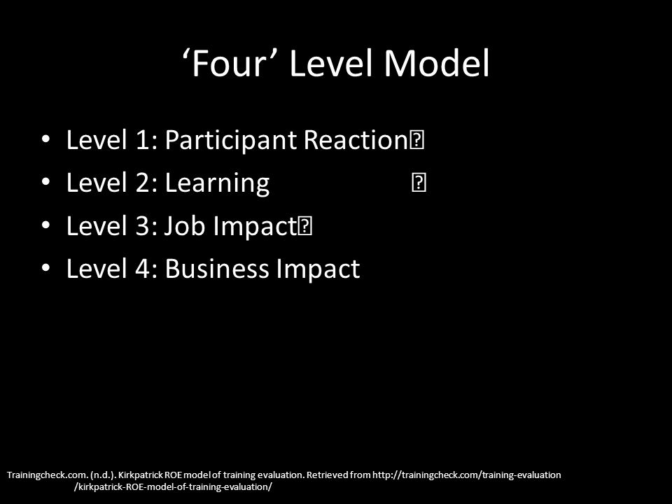 Four Level Model Level 1: Participant Reaction Level 2: Learning Level 3: Job Impact Level 4: Business Impact Trainingcheck.com.