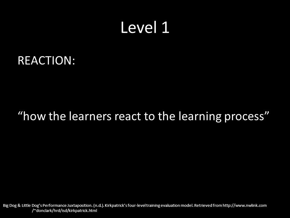 Level 1 REACTION: how the learners react to the learning process Big Dog & Little Dogs Performance Juxtaposition. (n.d.). Kirkpatricks four-level trai