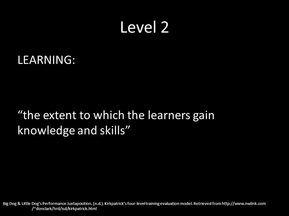 Level 2 LEARNING: the extent to which the learners gain knowledge and skills Big Dog & Little Dogs Performance Juxtaposition. (n.d.). Kirkpatricks fou