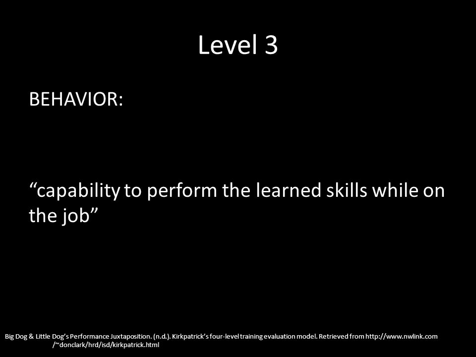 Level 3 BEHAVIOR: capability to perform the learned skills while on the job Big Dog & Little Dogs Performance Juxtaposition.